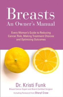Breasts: An Owner's Manual: Every Woman's Guide to Reducing Cancer Risk, Making Treatment Choices an