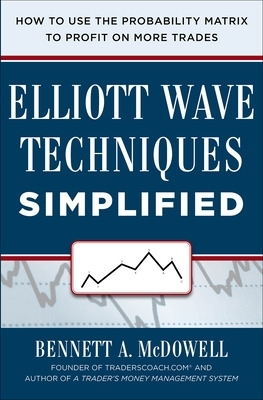 Elliott Wave Techniques Simplified: Eliminate Guesswork Using The Probability Matrix To Profit On More Trades