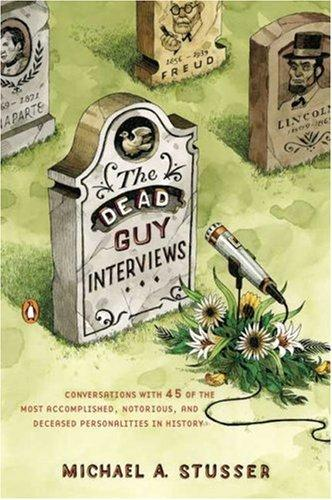 Dead Guy Interviews, The: Conversations With 45 Of The Most Accomplished, Notorious, And Deceased Personalities In History