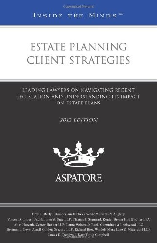 Estate Planning Client Strategies, 2012 Ed.: Leading Lawyers On Navigating Recent Legislation And Understanding Its Impact On Estate Plans (Inside The Minds)