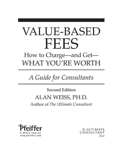 Value-Based Fees: How To Charge - And Get - What You're Worth (Ultimate Consultant (Pfeiffer))