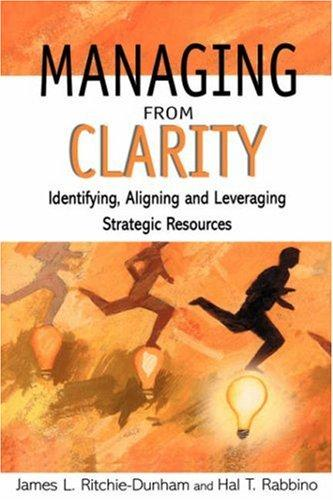 Managing From Clarity: Identifying, Aligning And Leveraging Strategic Resources