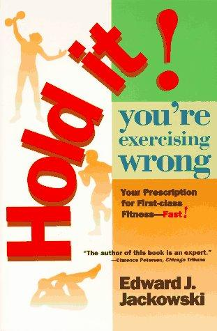 Hold It! You're Exercising Wrong: Your Prescription For First-Class Fitness Fast!