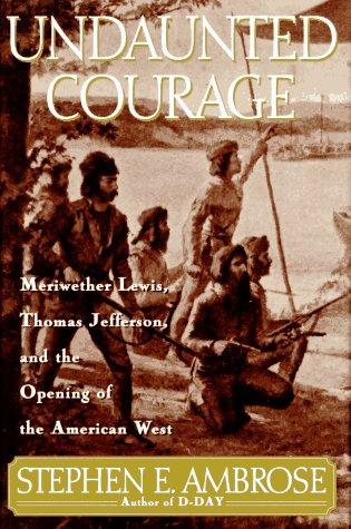 Undaunted Courage: Meriwether Lewis, Thomas Jefferson, And The Opening Of The American West (Lewis & Clark Expedition)