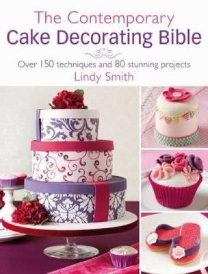 The Contemporary Cake Decorating Bible: Creative Techniques [Unk] Fresh Inspiration [Unk] Stylish Designs