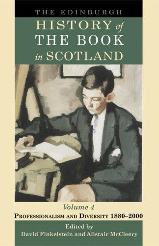The Edinburgh History Of The Book In Scotland, Volume 4: Professionalism And Diversity 1880-2000 (Edinburgh History Of Scotland)