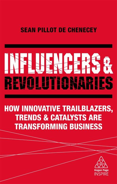 Influencers and Revolutionaries: How Innovative Trailblazers, Trends and Catalysts Are Transforming