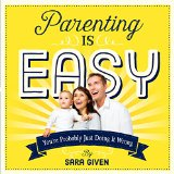 Parenting Is Easy: You're Probably Just Doing It Wrong