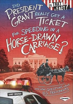 Did President Grant Really Get A Ticket For Speeding In A Horse-Drawn Carriage?: And Other Questions About U.S. Presidents (Is That A Fact?)