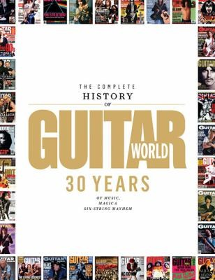 The Complete History Of Guitar World: 30 Years Of Music, Magic, And Six-String Mayhem (Book)