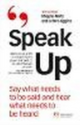 Speak Up: Say What Needs To Be Said And Hear What Needs To Be Heard