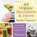 201 Organic Smoothies and Juices for a Healthy Pregnancy: Nutrient-Rich Recipes for Your Pregnancy Diet