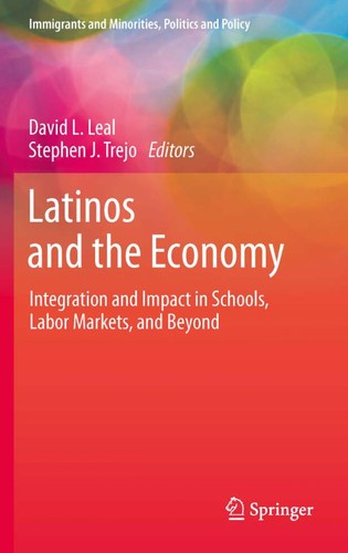 Latinos And The Economy: Integration And Impact In Schools, Labor Markets, And Beyond (Immigrants And Minorities, Politics And Policy)