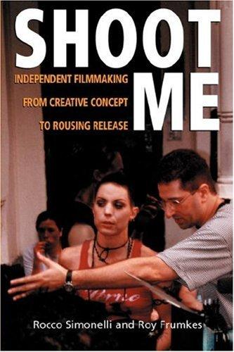 Shoot Me: Independent Filmmaking From Creative Concept To Rousing Release