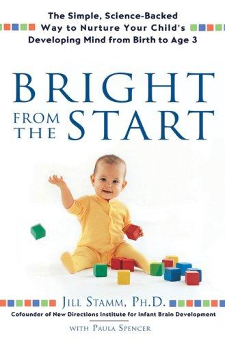 Bright From The Start: The Simple, Science-Backed Way To Nurture Your Child's Developing Mind Frombirth To Age 3