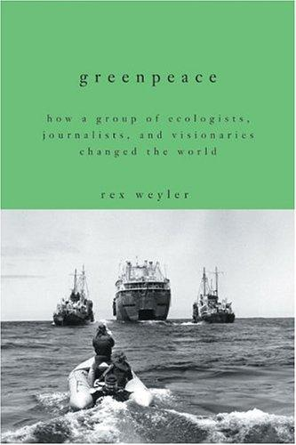 Greenpeace: How A Group Of Ecologists, Journalists, And Visionaries Changed The World