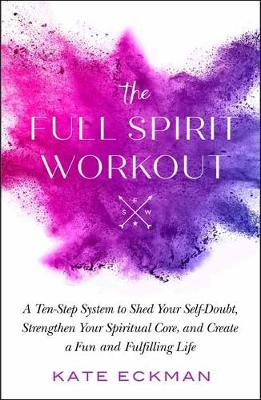 The Full Spirit Workout : A 10-Step System to Shed Your Self-Doubt, Strengthen Your Spiritual Core, and Create a Fun and Fulfilling Life