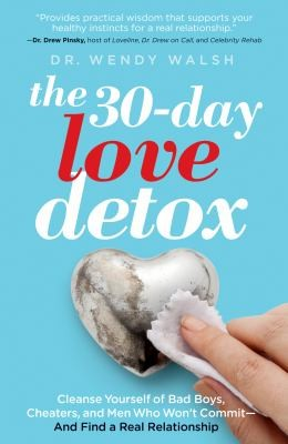 The 30-Day Love Detox: Cleanse Yourself Of Bad Boys, Cheaters, And Commitment Phobes - And Find Your Perfect Relationship