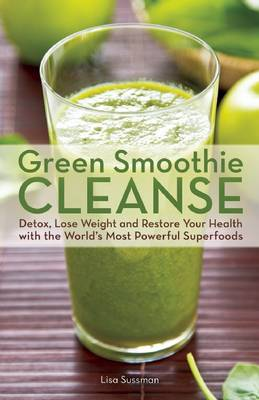 Green Smoothie Cleanse: Detox, Lose Weight and Maximize Good Health with the World's Most Powerful Superfoods