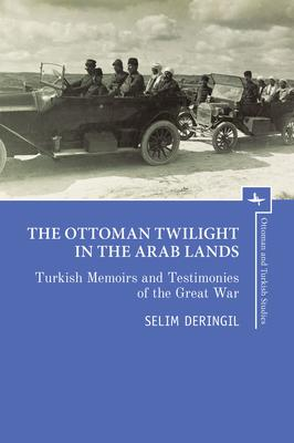The Ottoman Twilight In The Arab Lands: Turkish Testimonies And Memories Of The Great War