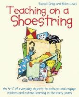 Teaching on a Shoestring An A-Z of Everyday Objects to Enthuse and Engage Children and Extend Learning in the Early Years