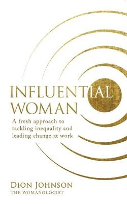 Influential Woman A Fresh Approach to Tackling Inequality and Leading Change at Work
