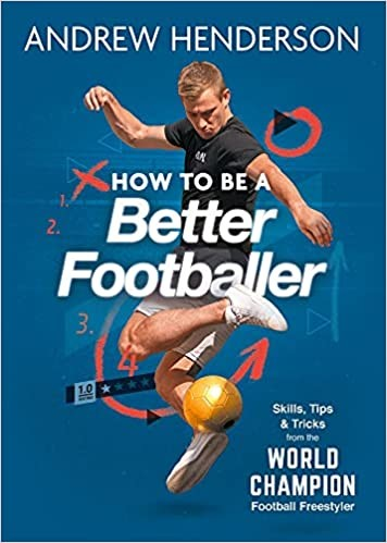 How to Be a Better Footballer Skills, Tips and Tricks from a Football Freestyler