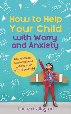 How to Help Your Child with Worry and Anxiety Activities and conversations for parents to help their