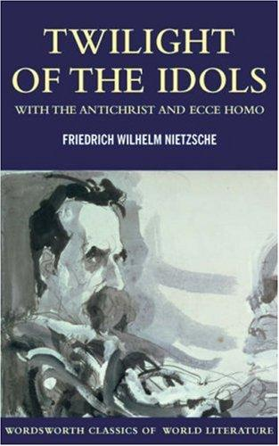 Twilight Of The Idols With The Antichrist And Ecce Homo (Wordsworth Classics Of World Literature)
