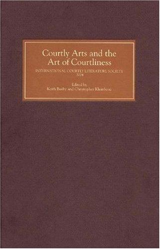 Courtly Arts And The Art Of Courtliness: Selected Papers From The Eleventh Triennial Congress Of The International Courtly Literature Society, University Of Wisconsin-Madison, 29 July-4 August 2004