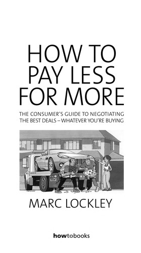 How To Pay Less For More - The Consumer's Guide To Negotiating The Best Deals - Whatever You're Buying