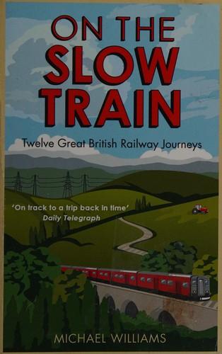 On The Slow Train: Twelve Great British Railway Journeys (Slow Train 1)