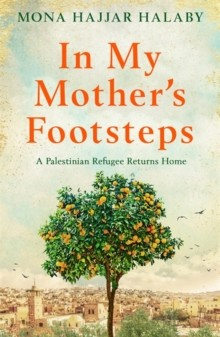 In My Mother's Footsteps : A Palestinian Refugee Returns Home