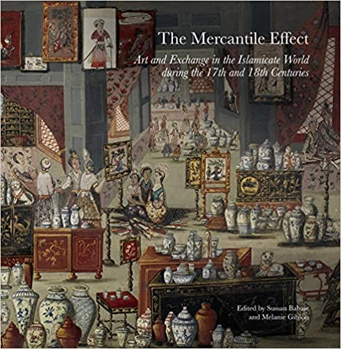Mercantile Effect, The: On Art and Exchange in the Islamicate World During 17th 18th Centuries