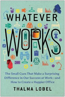 Whatever Works The Small Cues That Make A Surprising Difference In Our Success At Work-And How To Cr