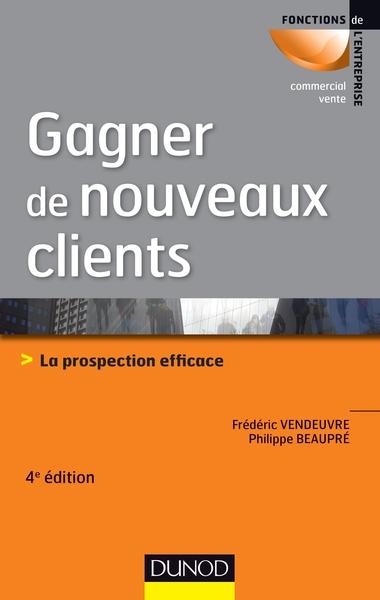 GAGNER DE NOUVEAUX CLIENTS - 4E ED. 2013- LA PROSPECTION EFFICACE