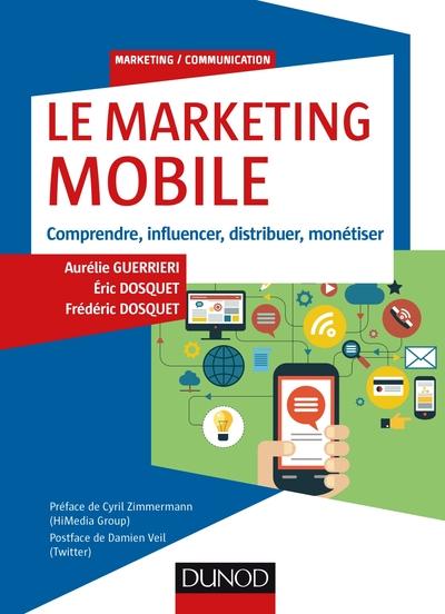 Le Marketing Mobile - Comprendre, Influencer, Distribuer, Monetiser