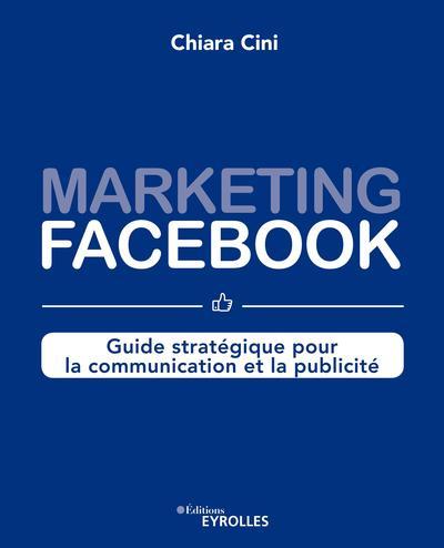 Marketing Facebook : Guide Strategique Pour La Communication Et La Publicite