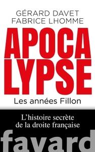 Apocalypse Now - Les Annees Fillon. L'histoire Secrete De La Droite Francaise