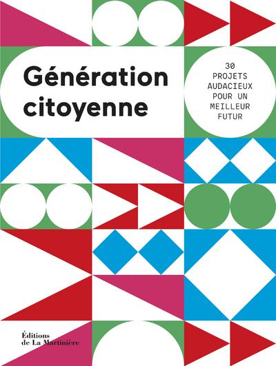 Generation Citoyenne. 30 Projets Audacieux Pour Un Futur Meilleur