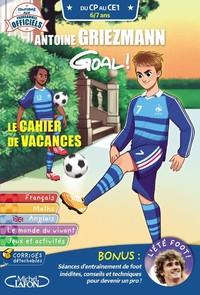 Antoine Griezmann : goal ! : le cahier de vacances, du CP au CE1, 6-7 ans