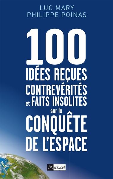 100 Idees Recues, Contreverites Et Faits Insolites Sur La Conquete De L'espace