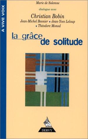 La Grâce De Solitude : Dialogues Avec Christian Bobin, Théodore Monod, Jean-Michel Besnier, Jean-Yves Leloup