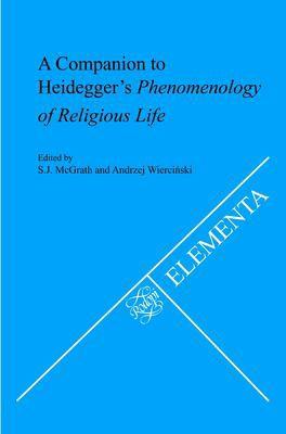 A Companion To Heidegger's<I> Phenomenology Of Religious Life</I>. (Elementa: Schriften Zur Philosophie Und Ihrer Problemgeschichte)
