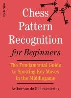 Chess Pattern Recognition For Beginners: The Fundamental Guide To Spotting Key Moves In The Middlega